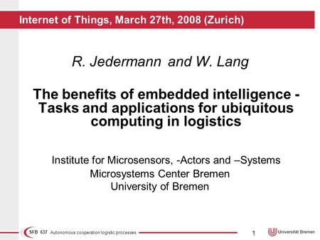 Autonomous cooperation logistic processes SFB 637 1 Internet of Things, March 27th, 2008 (Zurich) R. Jedermannand W. Lang The benefits of embedded intelligence.