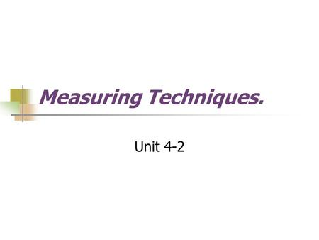 Measuring Techniques. Unit 4-2. Measuring Techniques The measurement of part and product size is important in technological design and production activities.