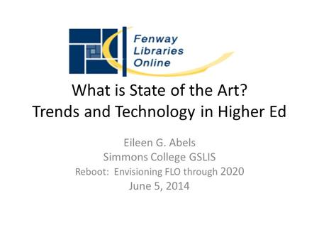 What is State of the Art? Trends and Technology in Higher Ed Eileen G. Abels Simmons College GSLIS Reboot: Envisioning FLO through 2020 June 5, 2014.