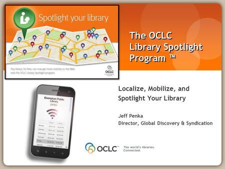 The OCLC Library Spotlight Program ™ Localize, Mobilize, and Spotlight Your Library Jeff Penka Director, Global Discovery & Syndication.