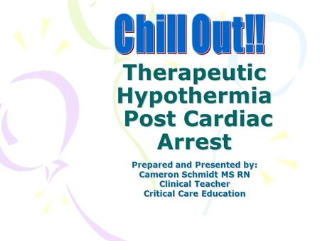 Therapeutic Hypothermia Post Cardiac Arrest Prepared and Presented by: Cameron Schmidt MS RN Clinical Teacher Critical Care Education.