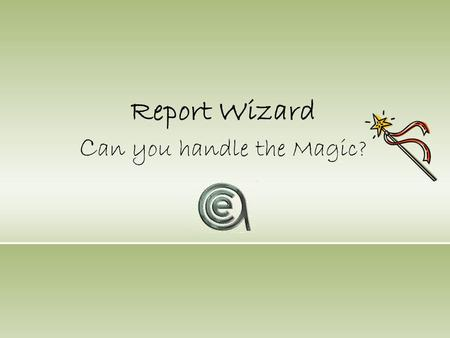 Report Wizard C an you handle the Magic?. Agenda Benefits & FeaturesSample ReportsLicense Policy Why you need/ want the Report Wizard!