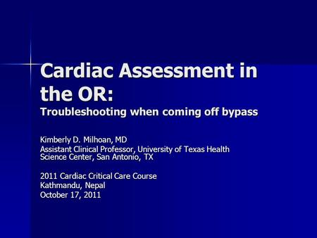 Cardiac Assessment in the OR: Troubleshooting when coming off bypass Kimberly D. Milhoan, MD Assistant Clinical Professor, University of Texas Health Science.