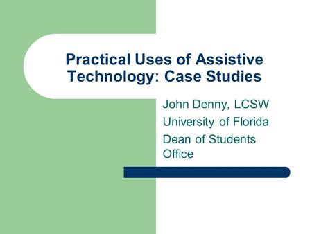 Practical Uses of Assistive Technology: Case Studies John Denny, LCSW University of Florida Dean of Students Office.