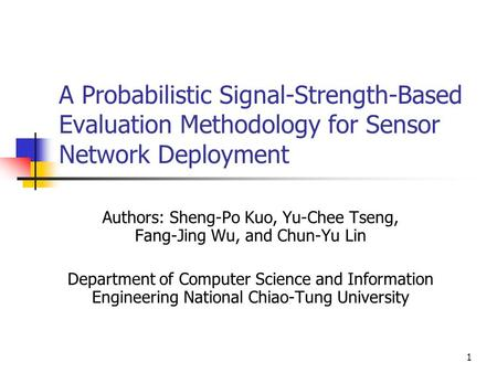 1 A Probabilistic Signal-Strength-Based Evaluation Methodology for Sensor Network Deployment Authors: Sheng-Po Kuo, Yu-Chee Tseng, Fang-Jing Wu, and Chun-Yu.