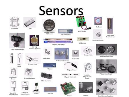 Sensors. Sensors are for Perception Sensors are physical devices that measure physical quantities. – Such as light, temperature, pressure – Proprioception.