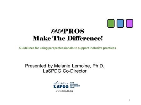 PARA PROS Make The Difference! Guidelines for using paraprofessionals to support inclusive practices Presented by Melanie Lemoine, Ph.D. LaSPDG Co-Director.
