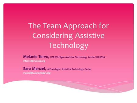 The Team Approach for Considering Assistive Technology Melanie Tervo, UCP Michigan Assistive Technology Center/MARESA Sara Menzel, UCP.