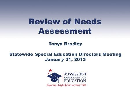 Review of Needs Assessment Tanya Bradley Statewide Special Education Directors Meeting January 31, 2013.