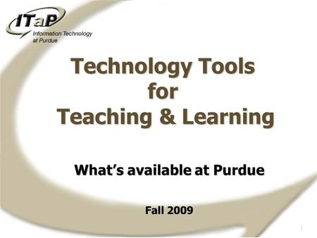 1 What's available at Purdue Fall 2009 Technology Tools for Teaching & Learning.