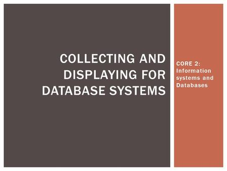 CORE 2: Information systems and Databases COLLECTING AND DISPLAYING FOR DATABASE SYSTEMS.