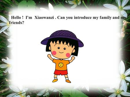 Hello ! I'm Xiaowanzi. Can you introduce my family and my friends?