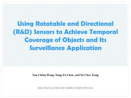Using Rotatable and Directional (R&D) Sensors to Achieve Temporal Coverage of Objects and Its Surveillance Application You-Chiun Wang, Yung-Fu Chen, and.