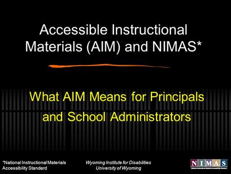 Wyoming Institute for Disabilities University of Wyoming Accessible Instructional Materials (AIM) and NIMAS* What AIM Means for Principals and School Administrators.