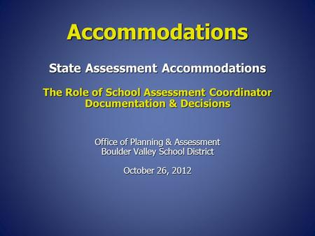 State Assessment Accommodations The Role of School Assessment Coordinator Documentation & Decisions Office of Planning & Assessment Boulder Valley School.