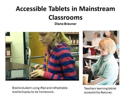 Accessible Tablets in Mainstream Classrooms Diane Brauner Braille student using iPad and refreshable braille display to do homework. Teachers learning.