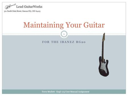 FOR THE IBANEZ RG20 Terry Mullett - Engl-123 User Manual Assignment 1 Maintaining Your Guitar Lead GuitarWorks 321 South Main Street, Kansas City, MO 64123.
