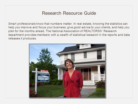Research Resource Guide Smart professionals know that numbers matter. In real estate, knowing the statistics can help you improve and focus your business,