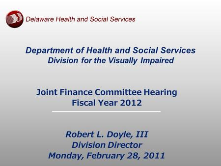 Department of Health and Social Services Division for the Visually Impaired Joint Finance Committee Hearing Fiscal Year 2012 Robert L. Doyle, III Division.