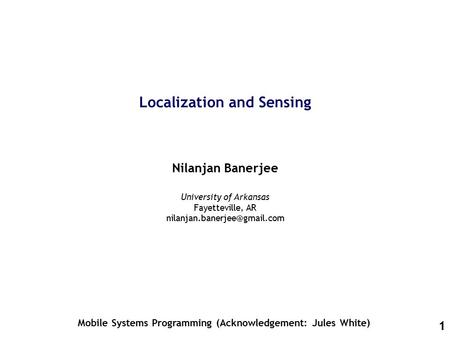 1 Localization and Sensing Nilanjan Banerjee Mobile Systems Programming (Acknowledgement: Jules White) University of Arkansas Fayetteville, AR