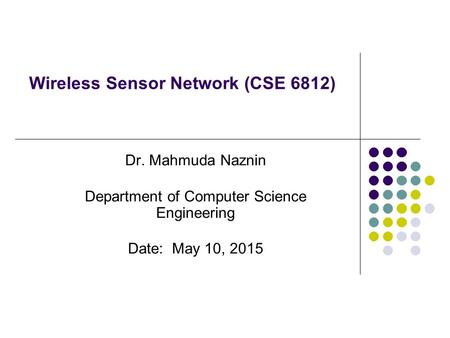 Wireless Sensor Network (CSE 6812) Dr. Mahmuda Naznin Department of Computer Science Engineering Date: May 10, 2015.