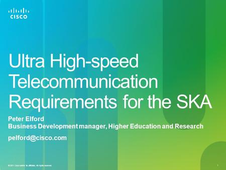 1 © 2011 Cisco and/or its affiliates. All rights reserved. Ultra High-speed Telecommunication Requirements for the SKA Peter Elford Business Development.