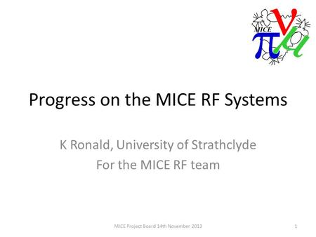 Progress on the MICE RF Systems K Ronald, University of Strathclyde For the MICE RF team 1MICE Project Board 14th November 2013.