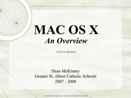 Learning Technology Services - Greater St. Albert Catholic Schools MAC OS X An Overview Click to advance Dean McKinney Greater St. Albert Catholic Schools.