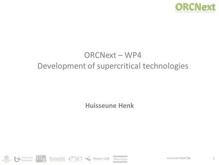 Www.orcnext.be ORCNext – WP4 Development of supercritical technologies Huisseune Henk 1.