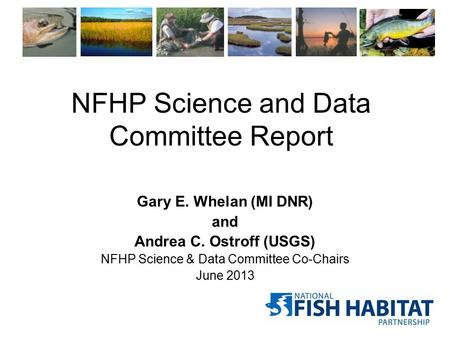 NFHP Science and Data Committee Report Gary E. Whelan (MI DNR) and Andrea C. Ostroff (USGS) NFHP Science & Data Committee Co-Chairs June 2013.