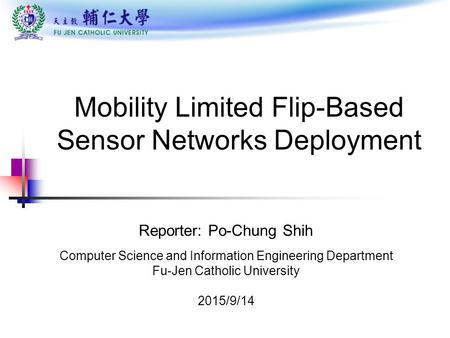 Mobility Limited Flip-Based Sensor Networks Deployment Reporter: Po-Chung Shih Computer Science and Information Engineering Department Fu-Jen Catholic.