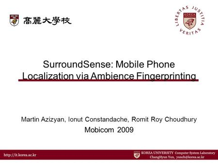 SurroundSense: Mobile Phone Localization via Ambience Fingerprinting Martin Azizyan, Ionut Constandache, Romit Roy Choudhury Mobicom 2009.