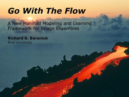 Go With The Flow A New Manifold Modeling and Learning Framework for Image Ensembles Richard G. Baraniuk Rice University.