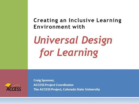 Craig Spooner, ACCESS Project Coordinator The ACCESS Project, Colorado State University Creating an Inclusive Learning <strong>Environment</strong> with Universal Design.
