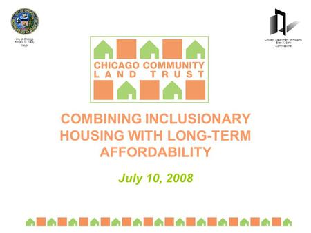 COMBINING INCLUSIONARY HOUSING WITH LONG-TERM AFFORDABILITY July 10, 2008 City of Chicago Richard M. Daley Mayor Chicago Department of Housing Ellen K.