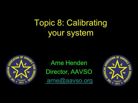 Topic 8: Calibrating your system Arne Henden Director, AAVSO