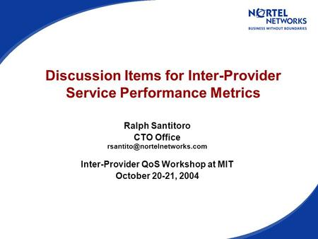 Discussion Items for Inter-Provider Service Performance Metrics Ralph Santitoro CTO Office Inter-Provider QoS Workshop at MIT.