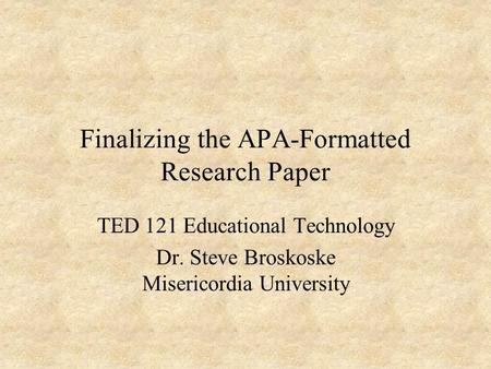 Finalizing the APA-Formatted Research Paper TED 121 Educational Technology Dr. Steve Broskoske Misericordia University.