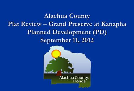 Alachua County Plat Review – Grand Preserve at Kanapha Planned Development (PD) September 11, 2012.
