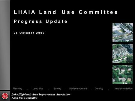 L H A I A L a n d U s e C o m m i t t e e P r o g r e s s U p d a t e 2 6 O c t o b e r 2 0 0 9 Planning. Land Use. Zoning. Redevelopment. Density. Implementation.
