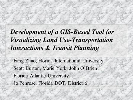 Development of a GIS-Based Tool for Visualizing Land Use-Transportation Interactions & Transit Planning Fang Zhao, Florida International University Scott.