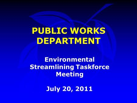 PUBLIC WORKS DEPARTMENT Environmental Streamlining Taskforce Meeting July 20, 2011.