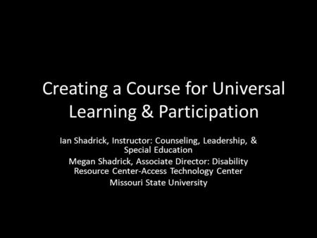Creating a Course for Universal Learning & Participation Ian Shadrick, Instructor: Counseling, Leadership, & Special Education Megan Shadrick, Associate.