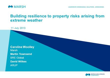 Building resilience to property risks arising from extreme weather 11 July 2013 Caroline Woolley Marsh Martin Townsend BRE Global David Wilkes ARUP.