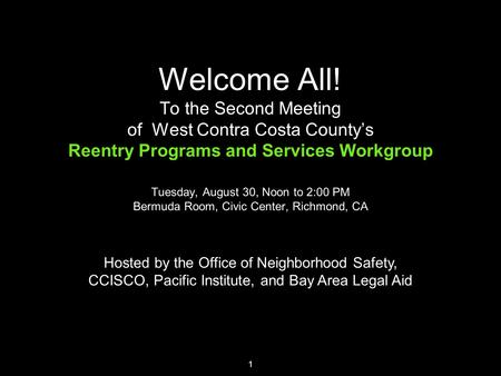 1 Welcome All! To the Second Meeting of West Contra Costa County's Reentry Programs and Services Workgroup Tuesday, August 30, Noon to 2:00 PM Bermuda.