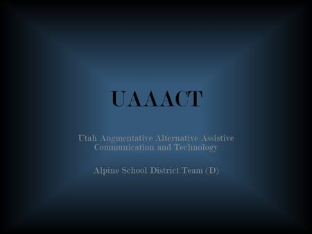 UAAACT Utah Augmentative Alternative Assistive Communication and Technology Alpine School District Team (D)