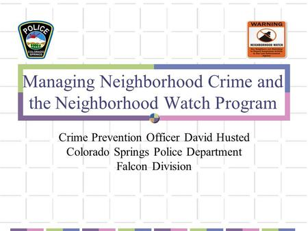 Managing Neighborhood Crime and the Neighborhood Watch Program Crime Prevention Officer David Husted Colorado Springs Police Department Falcon Division.