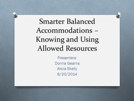 Smarter Balanced Accommodations – Knowing and Using Allowed Resources Presenters: Donna Gearns Alicia Skelly 8/20/2014.