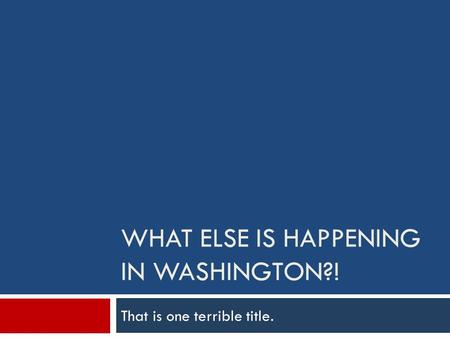 WHAT ELSE IS HAPPENING IN WASHINGTON?! That is one terrible title.