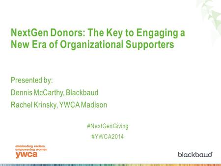 NextGen Donors: The Key to Engaging a New Era of Organizational Supporters Presented by: Dennis McCarthy, Blackbaud Rachel Krinsky, YWCA Madison #NextGenGiving.